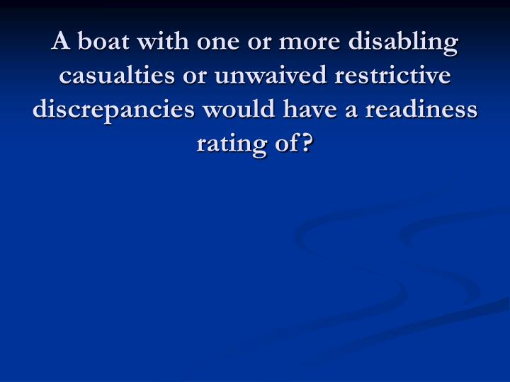 A boat with one or more disabling casualties or unwaived restrictive discrepancies would have a readiness rating of?