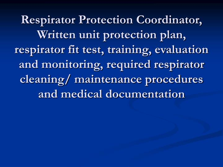 Respirator Protection Coordinator, Written unit protection plan, respirator fit test, training, evaluation and monitoring, required respirator cleaning/ maintenance procedures and medical documentation