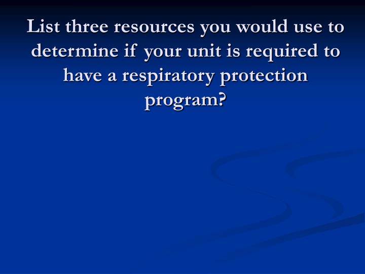 List three resources you would use to determine if your unit is required to have a respiratory protection program?