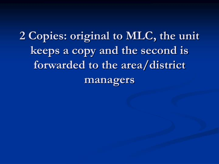 2 Copies: original to MLC, the unit keeps a copy and the second is forwarded to the area/district managers