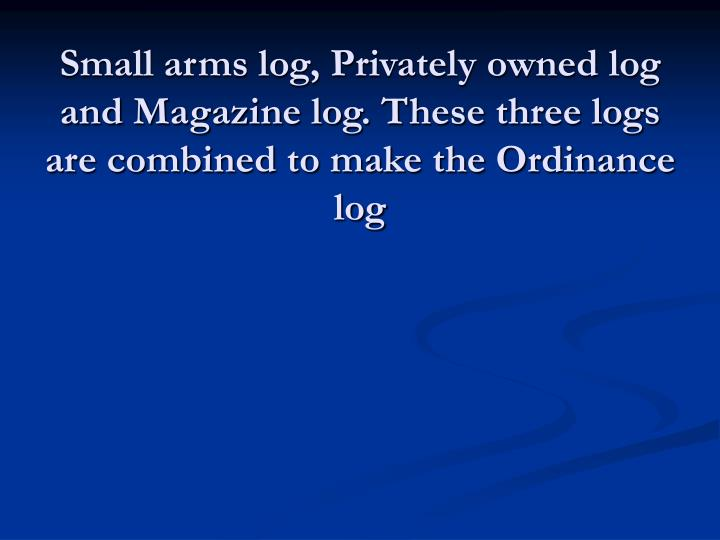 Small arms log, Privately owned log and Magazine log. These three logs are combined to make the Ordinance log
