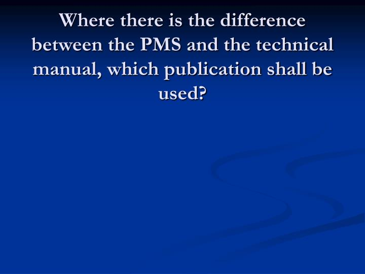 Where there is the difference between the PMS and the technical manual, which publication shall be used?