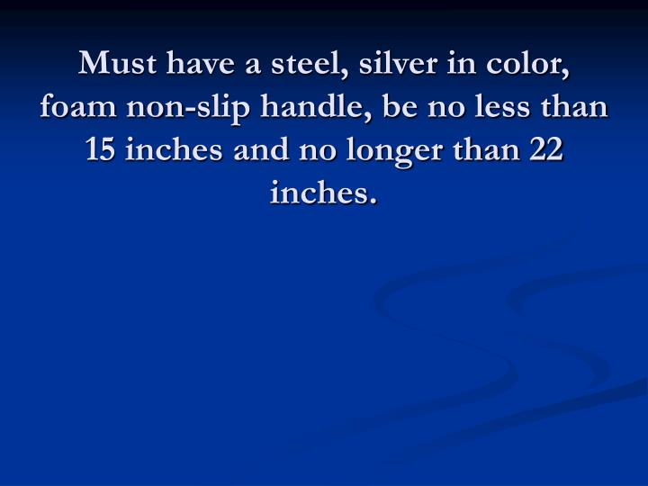 Must have a steel, silver in color, foam non-slip handle, be no less than 15 inches and no longer than 22 inches.