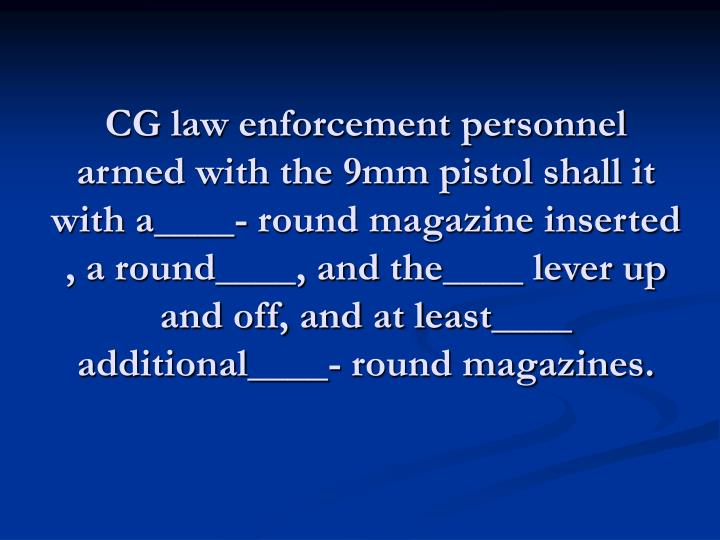 CG law enforcement personnel armed with the 9mm pistol shall it with a____- round magazine inserted , a round____, and the____ lever up and off, and at least____ additional____- round magazines.