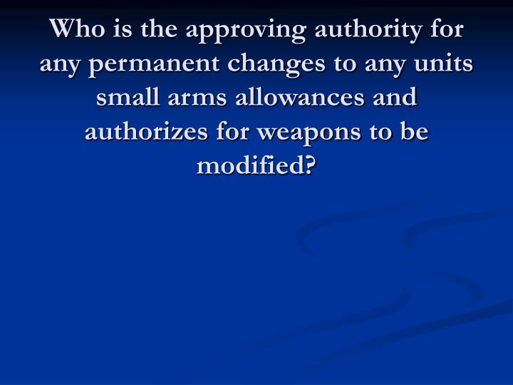 Who is the approving authority for any permanent changes to any units small arms allowances and authorizes for weapons to be modified?