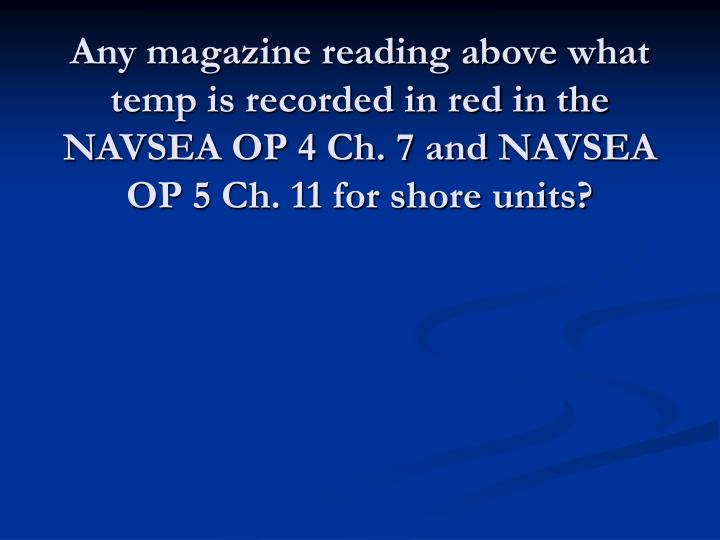 Any magazine reading above what temp is recorded in red in the NAVSEA OP 4 Ch. 7 and NAVSEA OP 5 Ch. 11 for shore units?