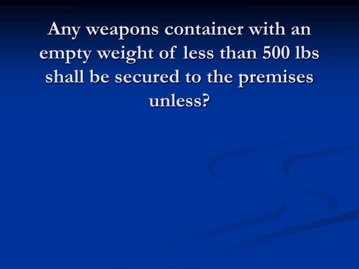 Any weapons container with an empty weight of less than 500 lbs shall be secured to the premises unless?