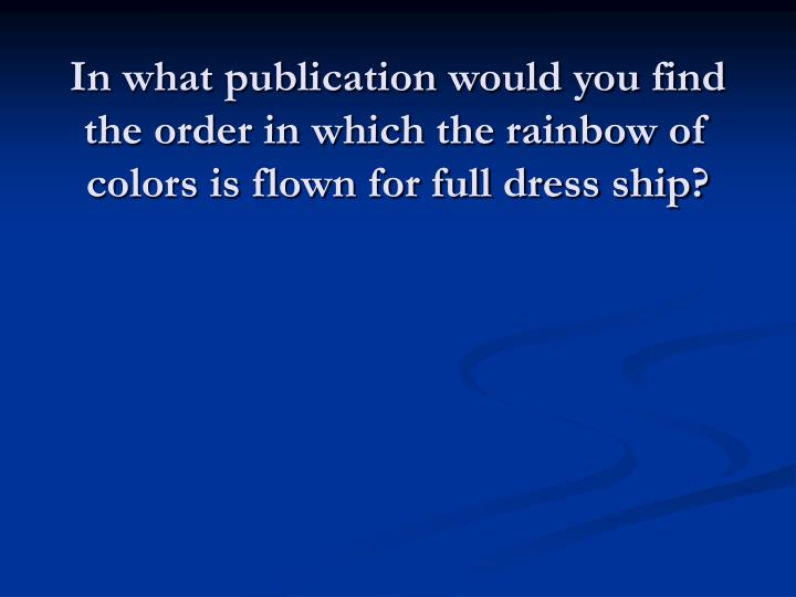 In what publication would you find the order in which the rainbow of colors is flown for full dress ship?