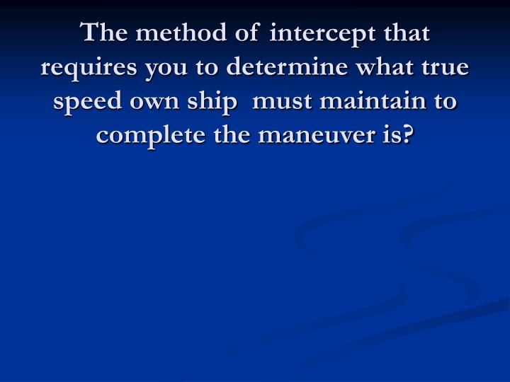 The method of intercept that requires you to determine what true speed own ship  must maintain to complete the maneuver is?