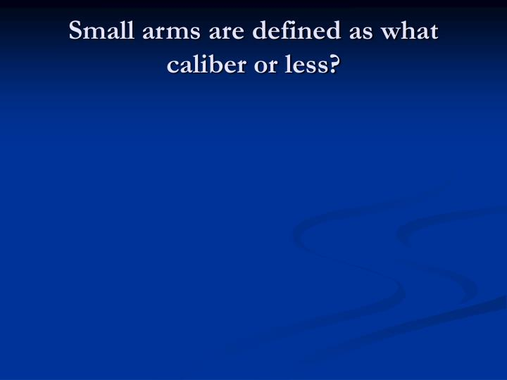 Small arms are defined as what caliber or less?