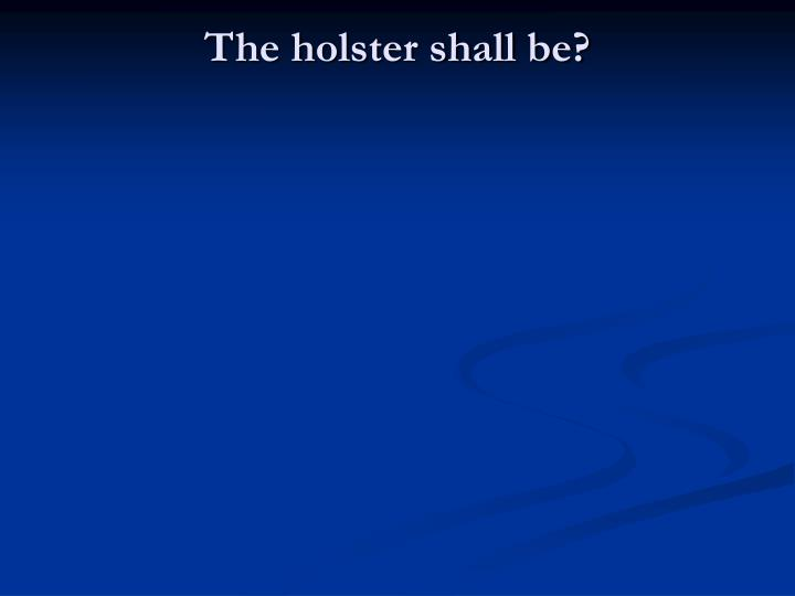 The holster shall be?