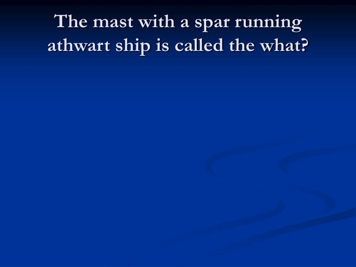 The mast with a spar running athwart ship is called the what?