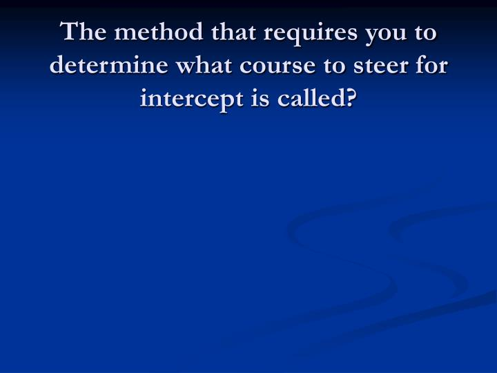 The method that requires you to determine what course to steer for intercept is called?