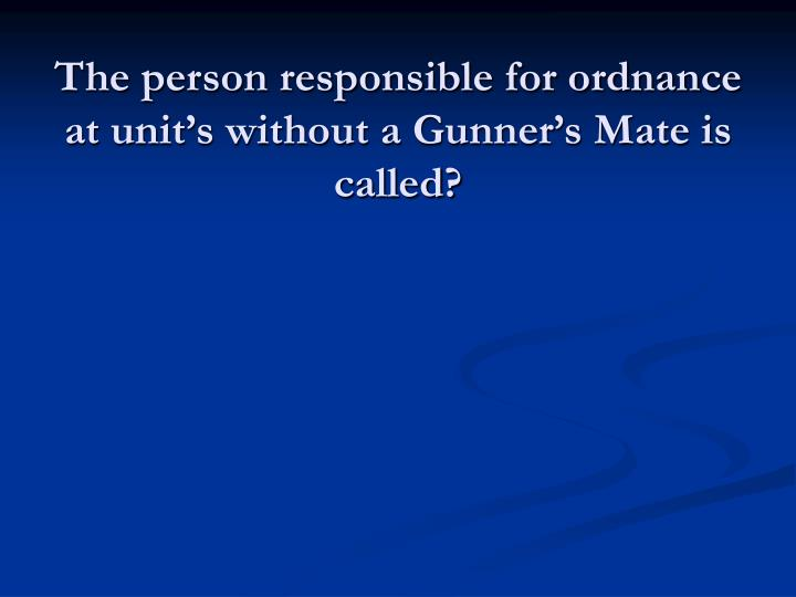 The person responsible for ordnance at unit's without a Gunner's Mate is called?