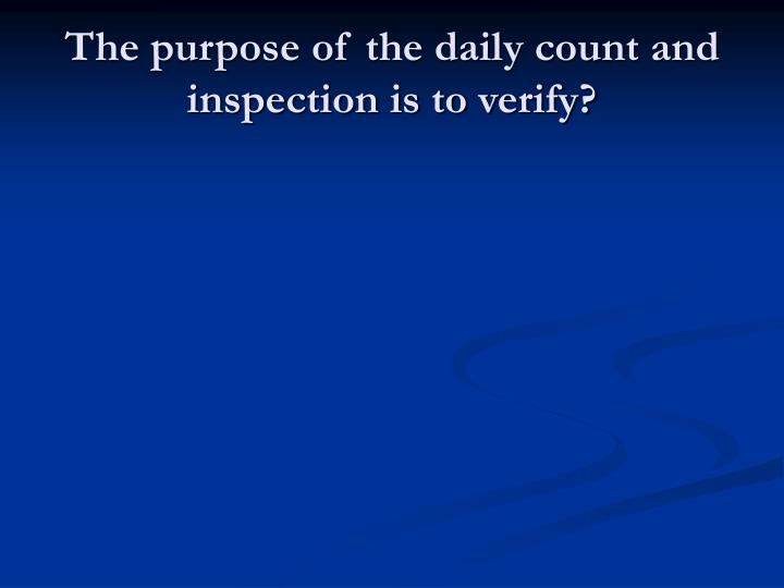 The purpose of the daily count and inspection is to verify?