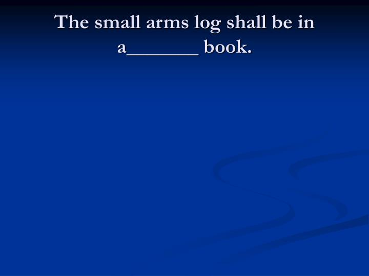 The small arms log shall be in a_______ book.