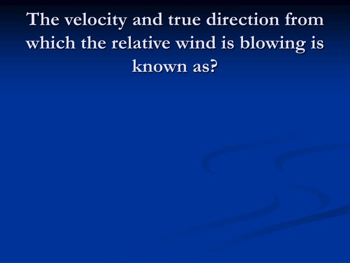 The velocity and true direction from which the relative wind is blowing is known as?