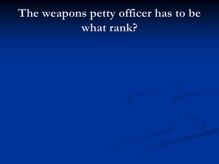 The weapons petty officer has to be what rank?