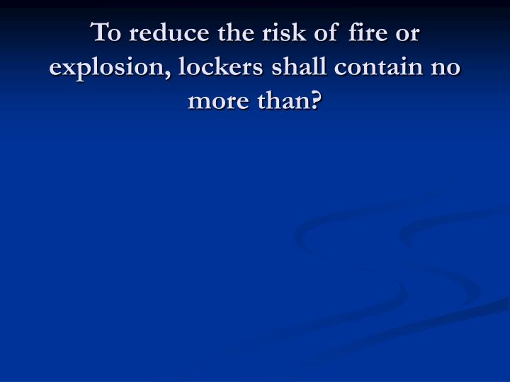 To reduce the risk of fire or explosion, lockers shall contain no more than?