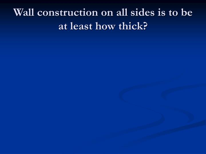 Wall construction on all sides is to be at least how thick?