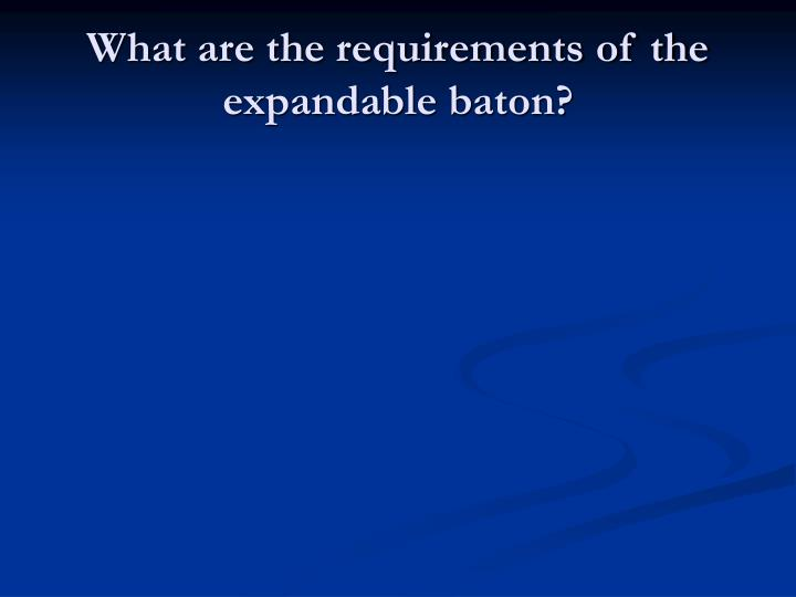 What are the requirements of the expandable baton?