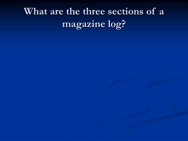 What are the three sections of a magazine log?