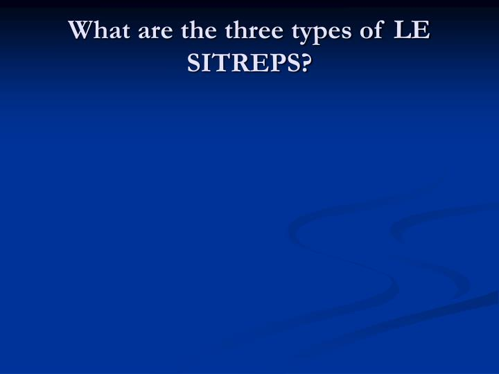 What are the three types of LE SITREPS?
