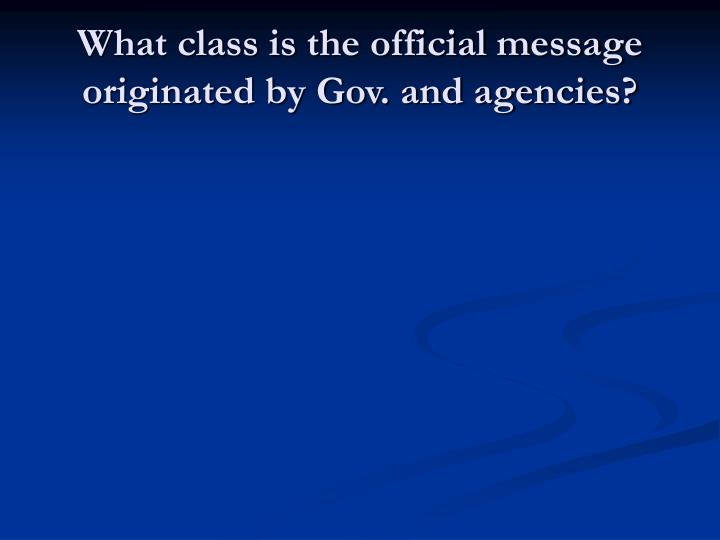 What class is the official message originated by Gov. and agencies?