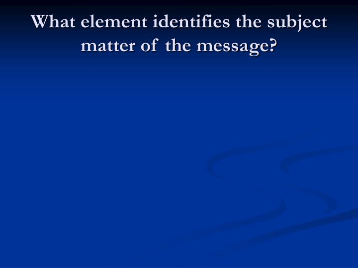 What element identifies the subject matter of the message?