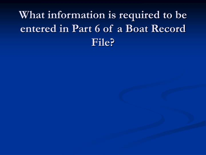 What information is required to be entered in Part 6 of a Boat Record File?