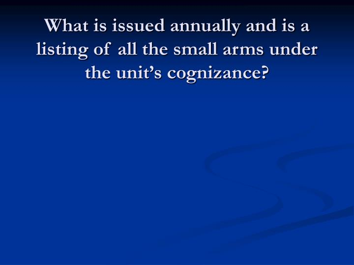 What is issued annually and is a listing of all the small arms under the unit's cognizance?