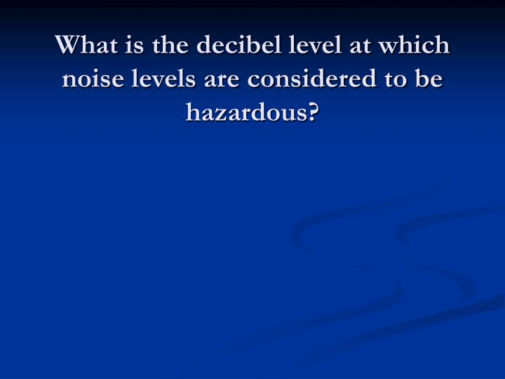 What is the decibel level at which noise levels are considered to be hazardous?