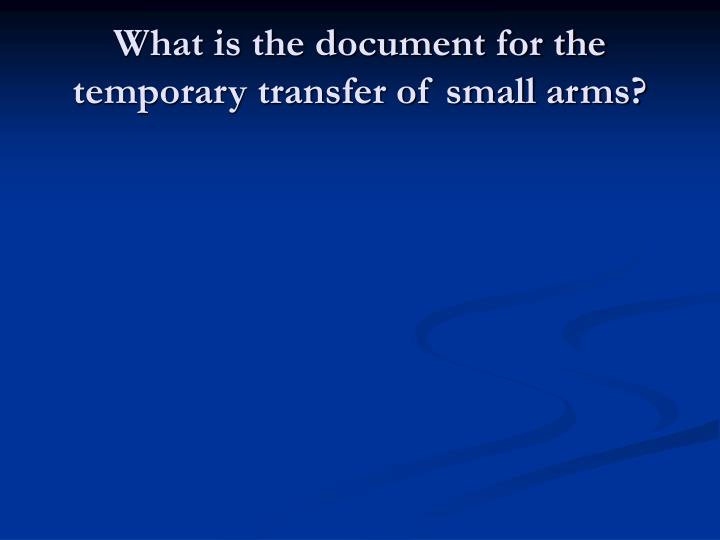 What is the document for the temporary transfer of small arms?