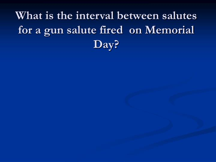 What is the interval between salutes for a gun salute fired  on Memorial Day?