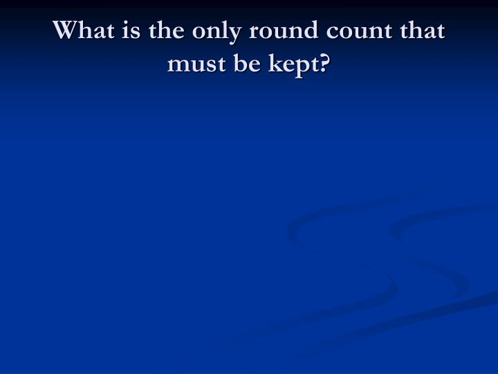 What is the only round count that must be kept?
