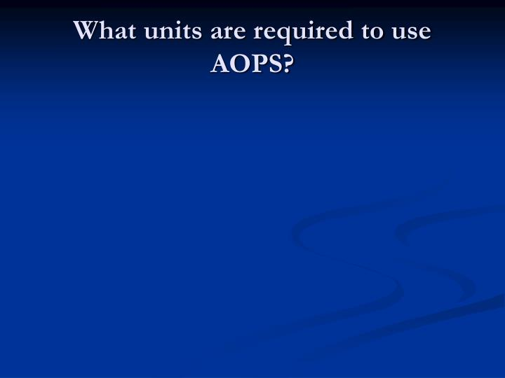 What units are required to use AOPS?