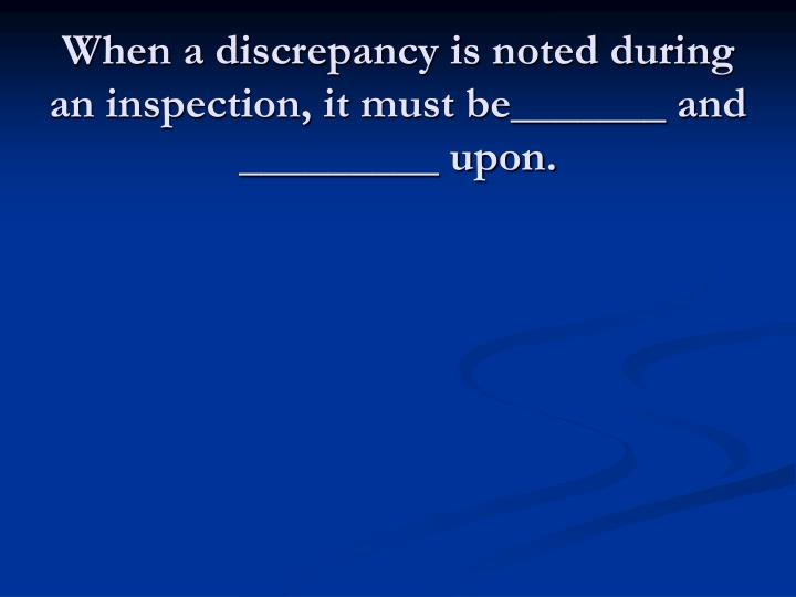 When a discrepancy is noted during an inspection, it must be_______ and _________ upon.