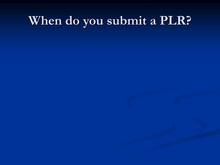 When do you submit a PLR?