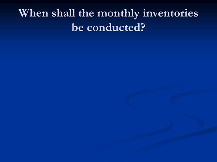 When shall the monthly inventories be conducted?