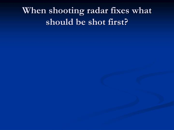 When shooting radar fixes what should be shot first?