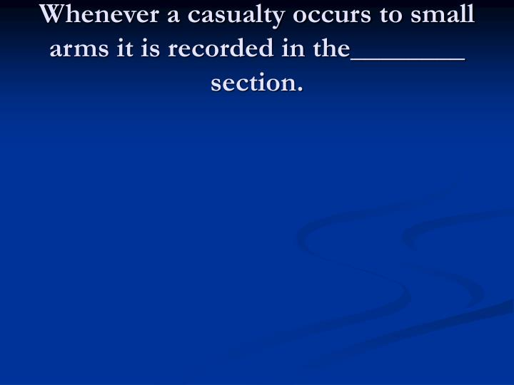Whenever a casualty occurs to small arms it is recorded in the________ section.