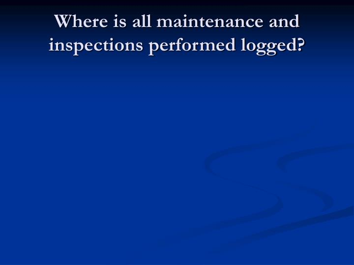 Where is all maintenance and inspections performed logged?