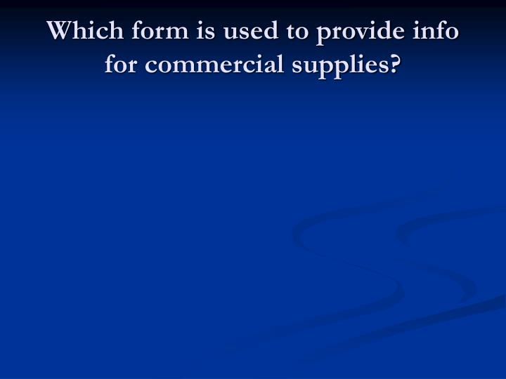 Which form is used to provide info for commercial supplies?