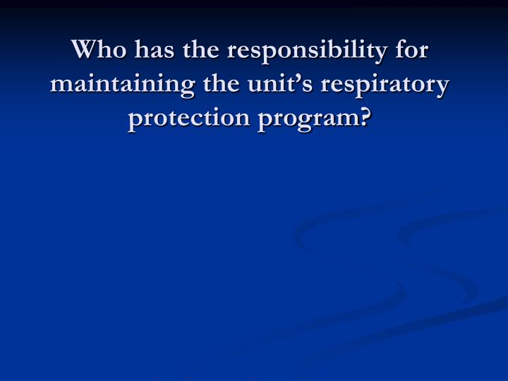 Who has the responsibility for maintaining the unit's respiratory protection program?