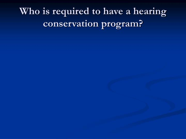 Who is required to have a hearing conservation program?