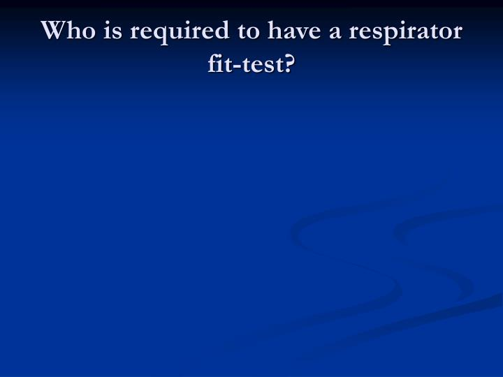 Who is required to have a respirator fit-test?