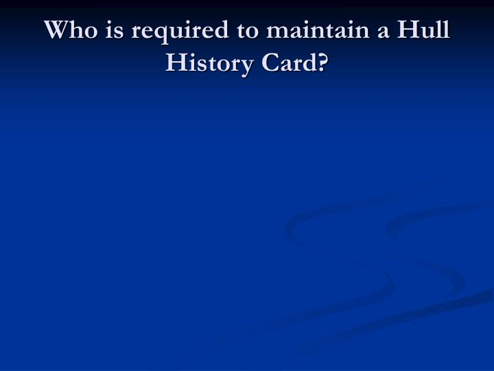 Who is required to maintain a Hull History Card?