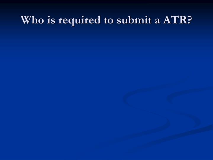 Who is required to submit a ATR?