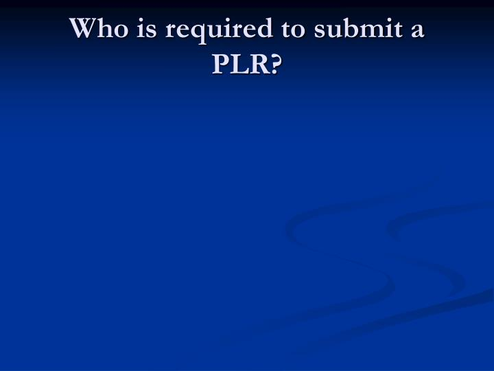 Who is required to submit a PLR?