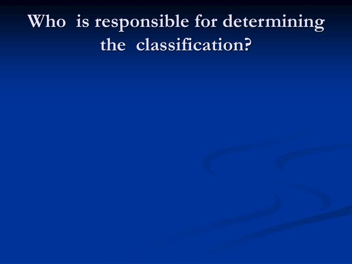 Who  is responsible for determining the  classification?